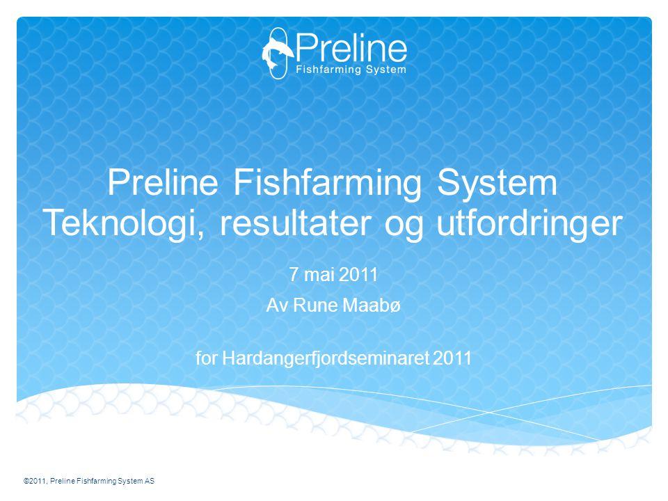 Preline Fishfarming System Teknologi, resultater og utfordringer 7 mai 2011 Av Rune Maabø for Hardangerfjordseminaret 2011 ©2011, Preline Fishfarming