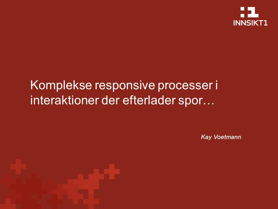 Komplekse responsive processer i interaktioner der efterlader spor… Kay Voetmann