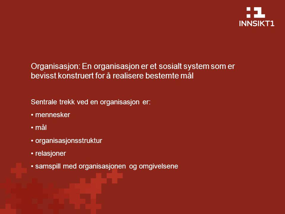 Organisasjon: En organisasjon er et sosialt system som er bevisst konstruert for å realisere bestemte mål Sentrale trekk ved en organisasjon er: mennesker mål organisasjonsstruktur relasjoner samspill med organisasjonen og omgivelsene