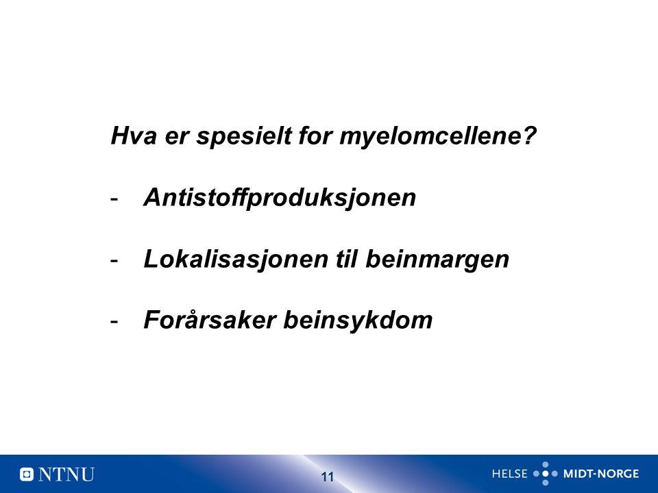 11 Hva er spesielt for myelomcellene? -Antistoffproduksjonen -Lokalisasjonen til beinmargen -Forårsaker beinsykdom