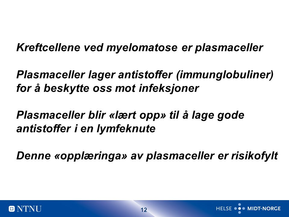 12 Kreftcellene ved myelomatose er plasmaceller Plasmaceller lager antistoffer (immunglobuliner) for å beskytte oss mot infeksjoner Plasmaceller blir
