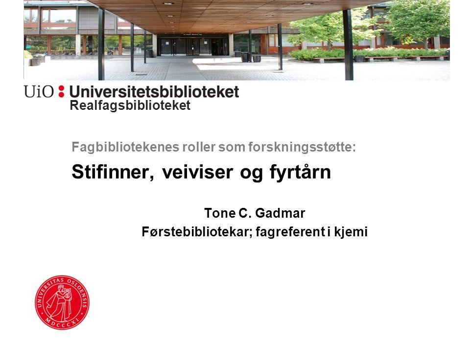 Fagbibliotekenes roller som forskningsstøtte: Stifinner, veiviser og fyrtårn Tone C. Gadmar Førstebibliotekar; fagreferent i kjemi Realfagsbiblioteket