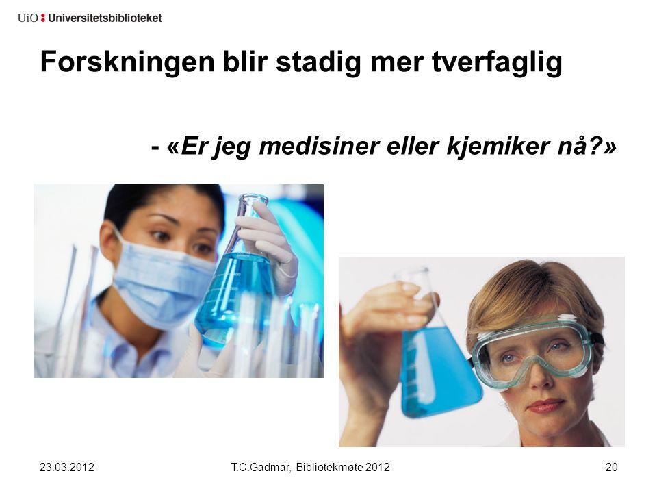 Forskningen blir stadig mer tverfaglig - «Er jeg medisiner eller kjemiker nå?» 23.03.2012T.C.Gadmar, Bibliotekmøte 201220
