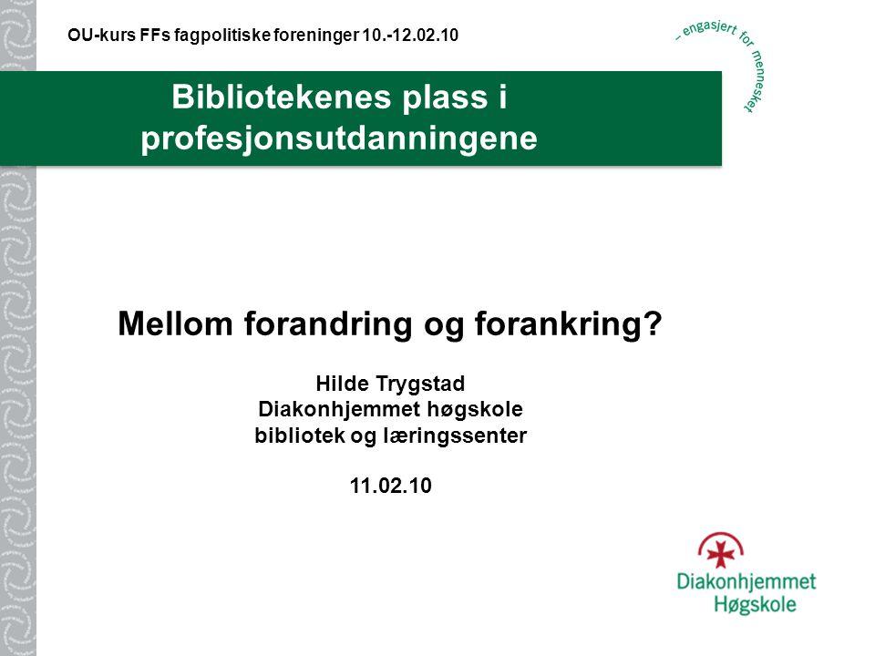 Bibliotekenes plass i profesjonsutdanningene OU-kurs FFs fagpolitiske foreninger 10.-12.02.10 Mellom forandring og forankring.