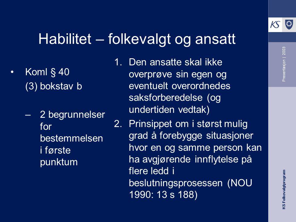 KS Folkevalgtprogram Presentasjon | 2003 Habilitet – folkevalgt og ansatt Koml. § 40 (3) bokstav b …ansatte som i denne egenskap har medvirket ved til