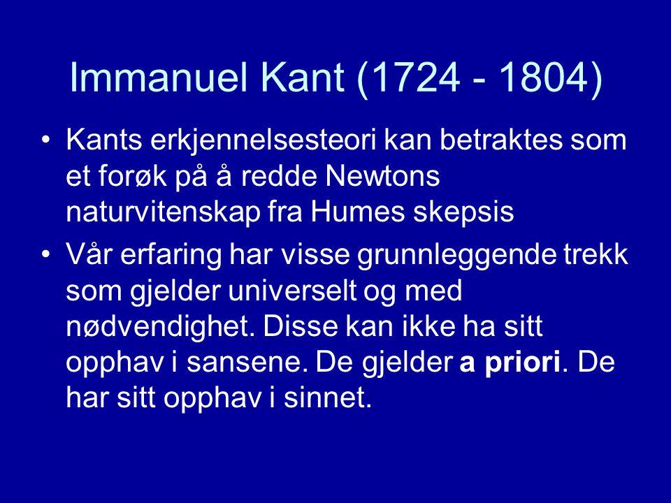 Immanuel Kant (1724 - 1804) Kants erkjennelsesteori kan betraktes som et forøk på å redde Newtons naturvitenskap fra Humes skepsis Vår erfaring har visse grunnleggende trekk som gjelder universelt og med nødvendighet.