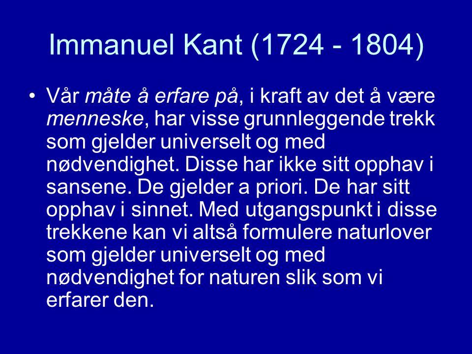 Immanuel Kant (1724 - 1804) Vår måte å erfare på, i kraft av det å være menneske, har visse grunnleggende trekk som gjelder universelt og med nødvendighet.