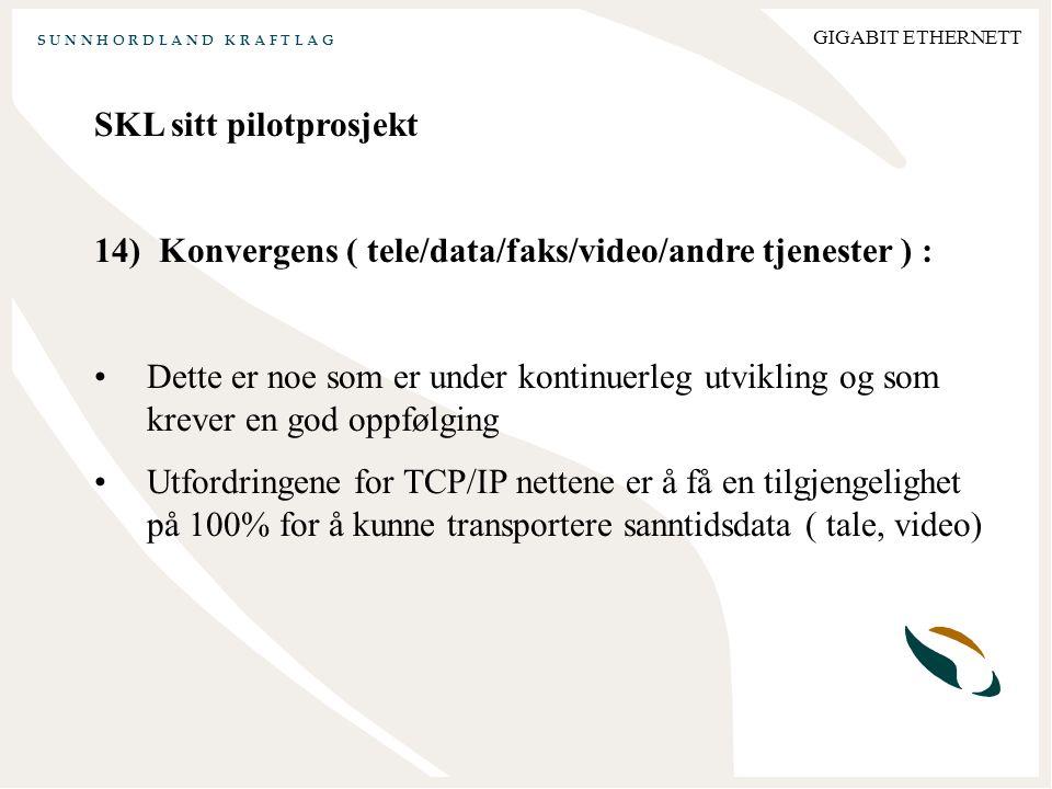 S U N N H O R D L A N D K R A F T L A G GIGABIT ETHERNETT SKL sitt pilotprosjekt 14) Konvergens ( tele/data/faks/video/andre tjenester ) : Dette er noe som er under kontinuerleg utvikling og som krever en god oppfølging Utfordringene for TCP/IP nettene er å få en tilgjengelighet på 100% for å kunne transportere sanntidsdata ( tale, video)