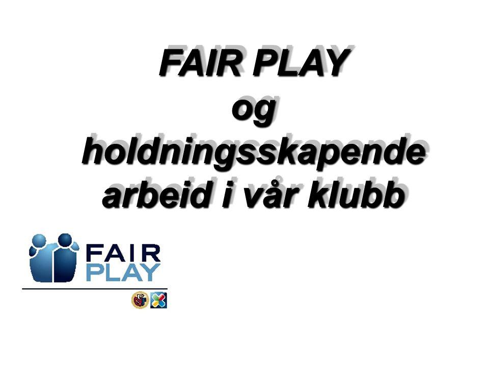 FAIR PLAY ogholdningsskapende arbeid i vår klubb FAIR PLAY ogholdningsskapende arbeid i vår klubb