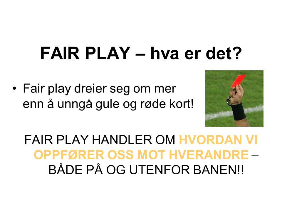 FAIR PLAY – hva er det? Fair play dreier seg om mer enn å unngå gule og røde kort! FAIR PLAY HANDLER OM HVORDAN VI OPPFØRER OSS MOT HVERANDRE – BÅDE P