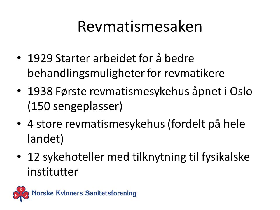 Revmatismesaken 1929 Starter arbeidet for å bedre behandlingsmuligheter for revmatikere 1938 Første revmatismesykehus åpnet i Oslo (150 sengeplasser) 4 store revmatismesykehus (fordelt på hele landet) 12 sykehoteller med tilknytning til fysikalske institutter