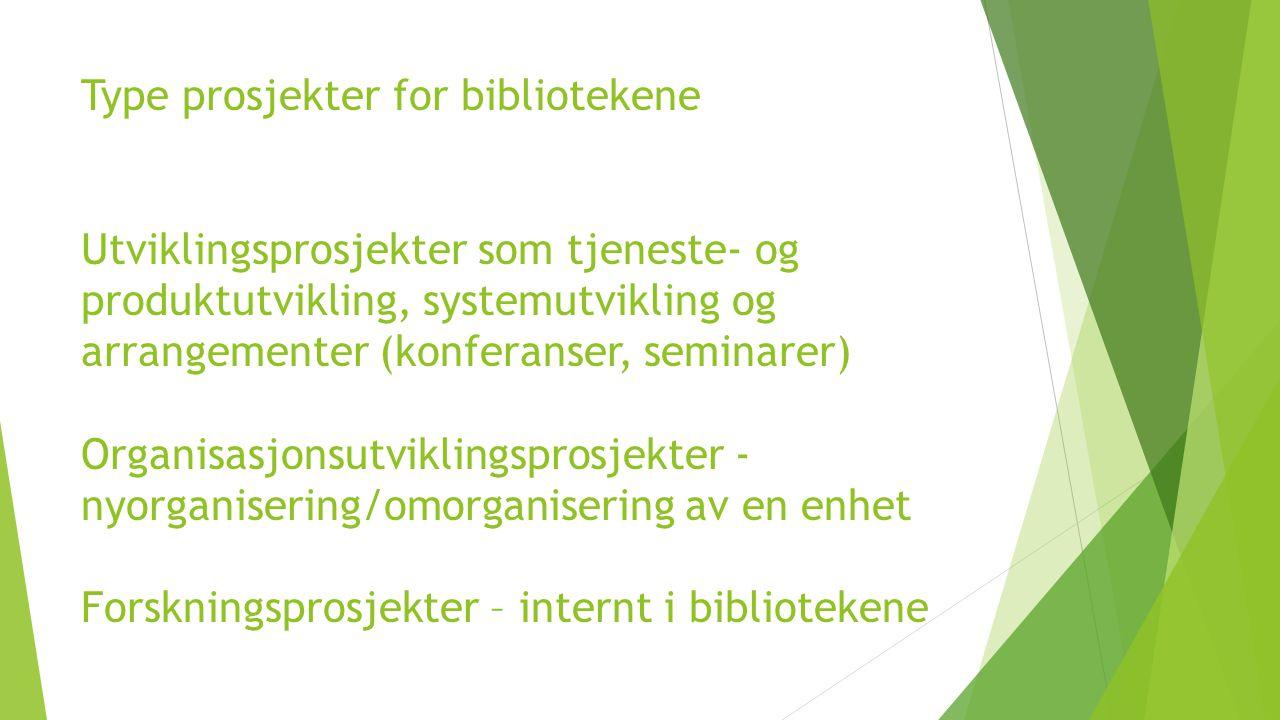 Type prosjekter for bibliotekene Utviklingsprosjekter som tjeneste- og produktutvikling, systemutvikling og arrangementer (konferanser, seminarer) Organisasjonsutviklingsprosjekter - nyorganisering/omorganisering av en enhet Forskningsprosjekter – internt i bibliotekene