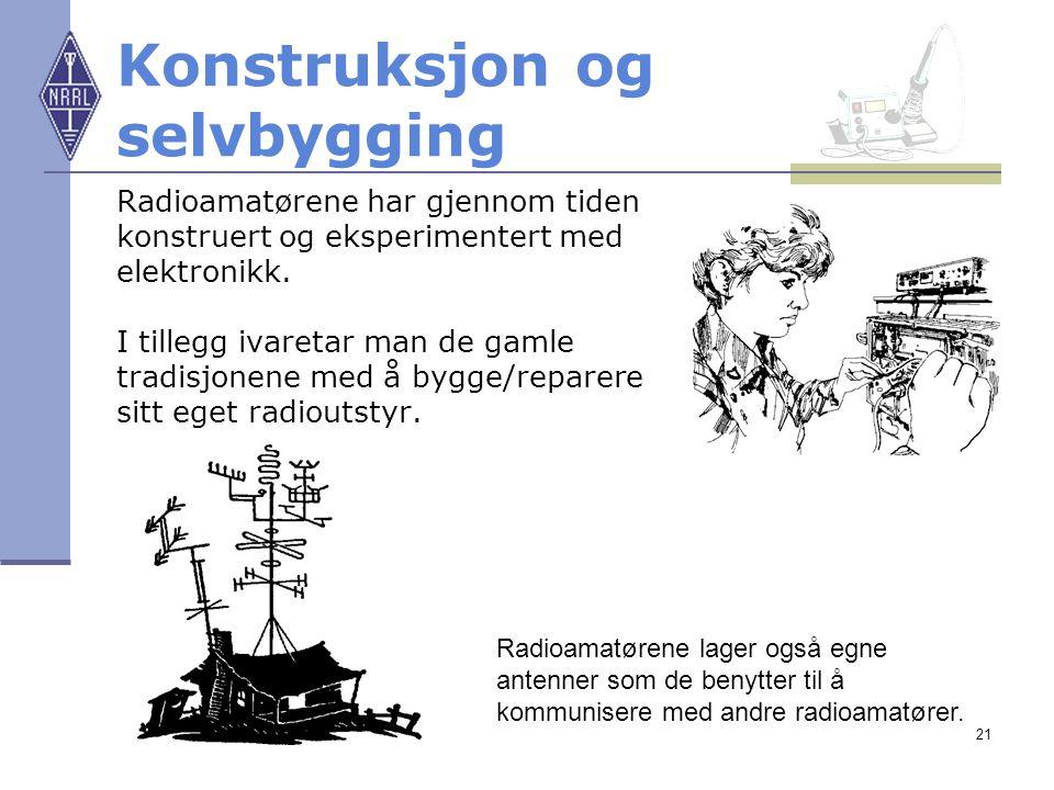21 Konstruksjon og selvbygging Radioamatørene har gjennom tiden konstruert og eksperimentert med elektronikk. I tillegg ivaretar man de gamle tradisjo