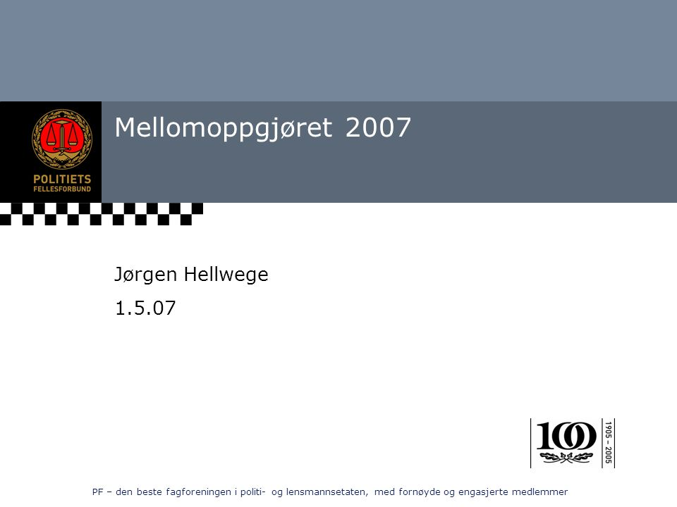 PF – den beste fagforeningen i politi- og lensmannsetaten, med fornøyde og engasjerte medlemmer Mellomoppgjøret 2007 Jørgen Hellwege 1.5.07