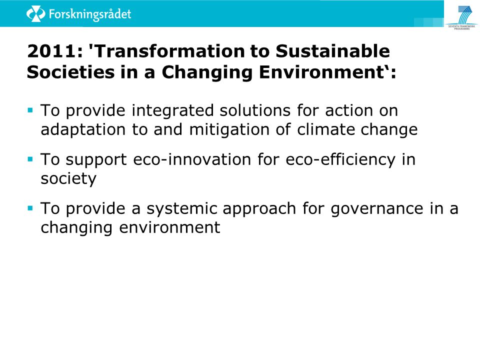 2011: Transformation to Sustainable Societies in a Changing Environment':  To provide integrated solutions for action on adaptation to and mitigation of climate change  To support eco-innovation for eco-efficiency in society  To provide a systemic approach for governance in a changing environment