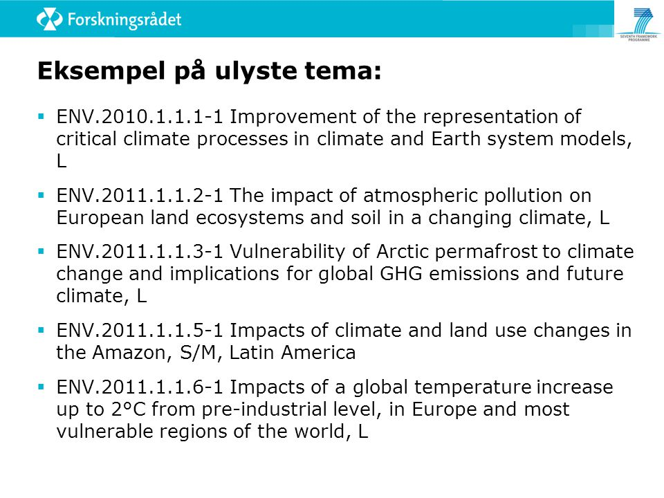 Eksempel på ulyste tema:  ENV Improvement of the representation of critical climate processes in climate and Earth system models, L  ENV The impact of atmospheric pollution on European land ecosystems and soil in a changing climate, L  ENV Vulnerability of Arctic permafrost to climate change and implications for global GHG emissions and future climate, L  ENV Impacts of climate and land use changes in the Amazon, S/M, Latin America  ENV Impacts of a global temperature increase up to 2°C from pre-industrial level, in Europe and most vulnerable regions of the world, L