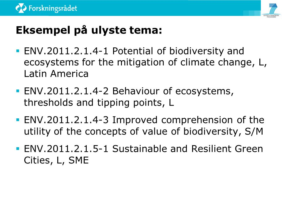 Eksempel på ulyste tema:  ENV Potential of biodiversity and ecosystems for the mitigation of climate change, L, Latin America  ENV Behaviour of ecosystems, thresholds and tipping points, L  ENV Improved comprehension of the utility of the concepts of value of biodiversity, S/M  ENV Sustainable and Resilient Green Cities, L, SME