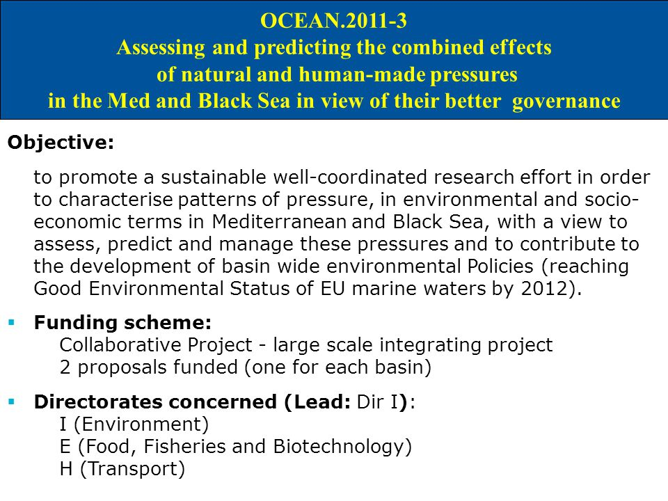 IDEAS FOR A M&M JOINT CALL IN WP 2011 OCEAN Assessing and predicting the combined effects of natural and human-made pressures in the Med and Black Sea in view of their better governance Objective: to promote a sustainable well-coordinated research effort in order to characterise patterns of pressure, in environmental and socio- economic terms in Mediterranean and Black Sea, with a view to assess, predict and manage these pressures and to contribute to the development of basin wide environmental Policies (reaching Good Environmental Status of EU marine waters by 2012).