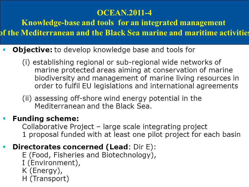 IDEAS FOR A M&M JOINT CALL IN WP 2011 OCEAN Knowledge-base and tools for an integrated management of the Mediterranean and the Black Sea marine and maritime activities  Objective: to develop knowledge base and tools for (i) establishing regional or sub-regional wide networks of marine protected areas aiming at conservation of marine biodiversity and management of marine living resources in order to fulfil EU legislations and international agreements (ii) assessing off-shore wind energy potential in the Mediterranean and the Black Sea.