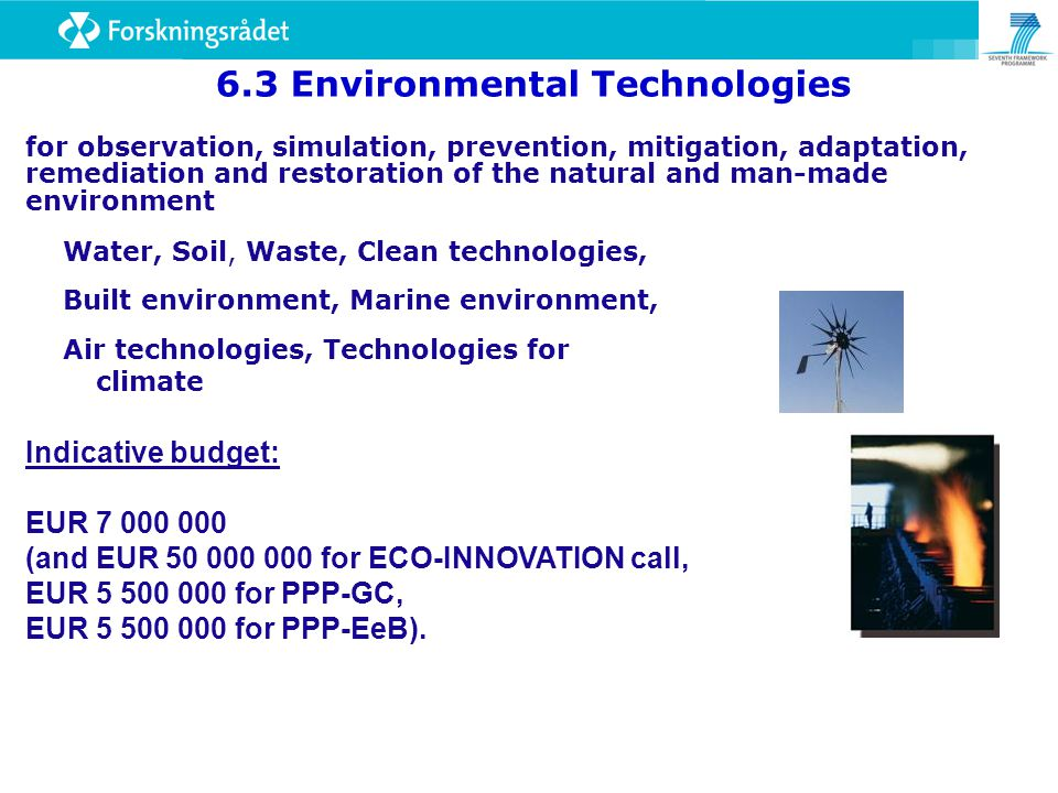 Water, Soil, Waste, Clean technologies, Built environment, Marine environment, Air technologies, Technologies for climate 6.3 Environmental Technologies for observation, simulation, prevention, mitigation, adaptation, remediation and restoration of the natural and man-made environment Indicative budget: EUR (and EUR for ECO-INNOVATION call, EUR for PPP-GC, EUR for PPP-EeB).