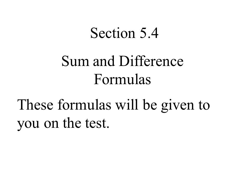 Section 5.4 Sum and Difference Formulas These formulas will be given to you on the test.