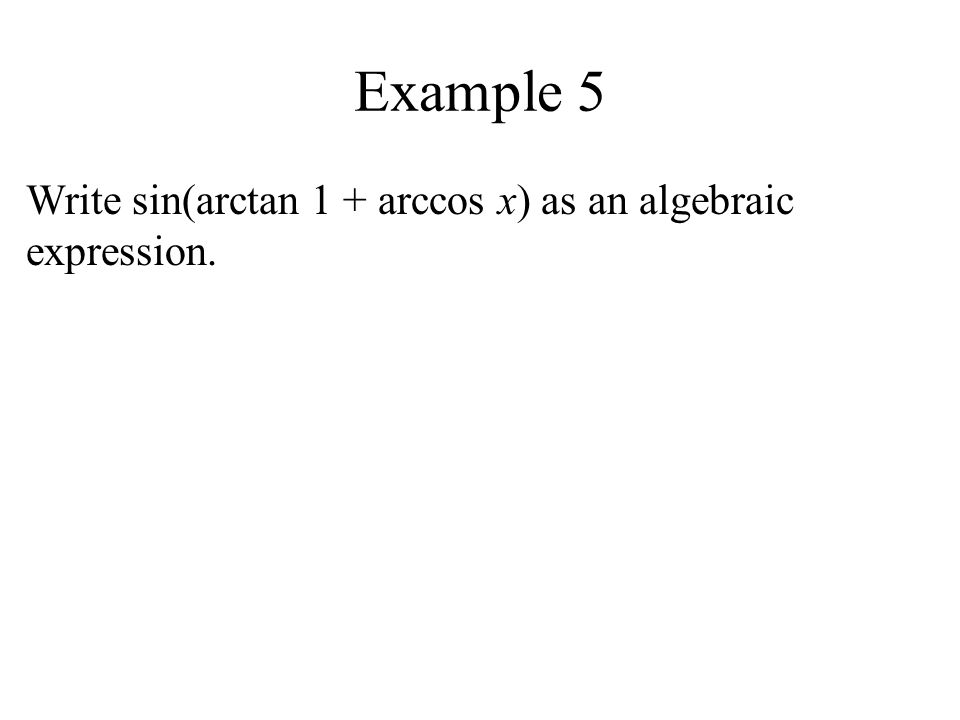 Example 5 Write sin(arctan 1 + arccos x) as an algebraic expression.