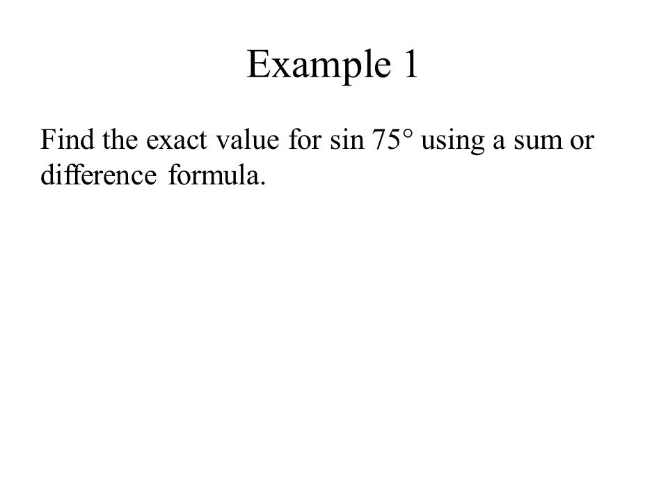 Example 1 Find the exact value for sin 75° using a sum or difference formula.