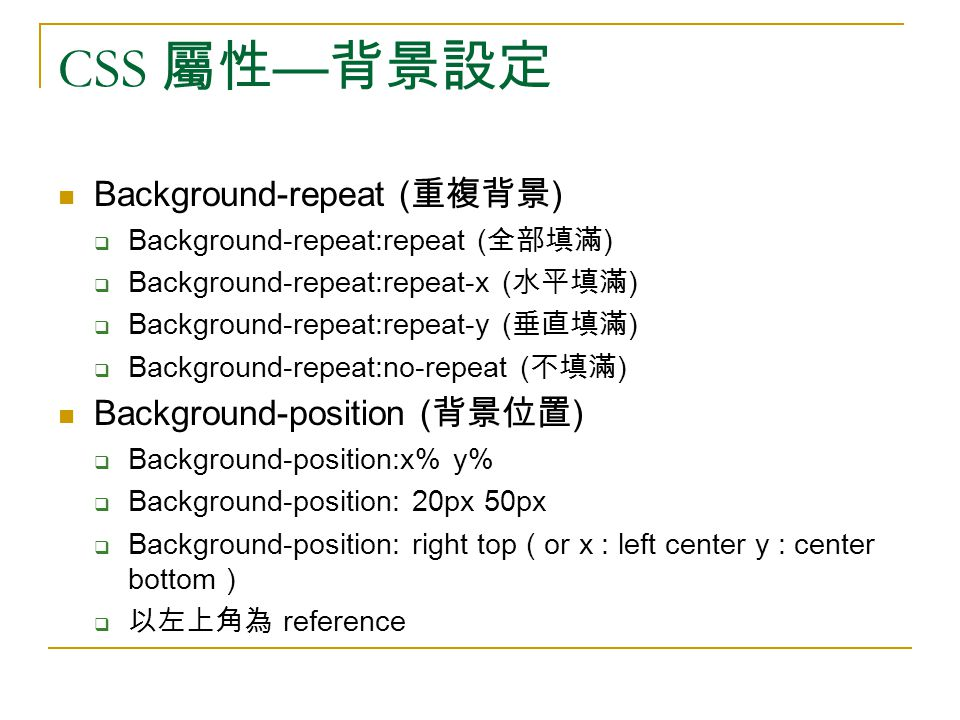 CSS 屬性 — 背景設定 Background-repeat ( 重複背景 )  Background-repeat:repeat ( 全部填滿 )  Background-repeat:repeat-x ( 水平填滿 )  Background-repeat:repeat-y ( 垂直填滿 )  Background-repeat:no-repeat ( 不填滿 ) Background-position ( 背景位置 )  Background-position:x% y%  Background-position: 20px 50px  Background-position: right top ( or x : left center y : center bottom )  以左上角為 reference