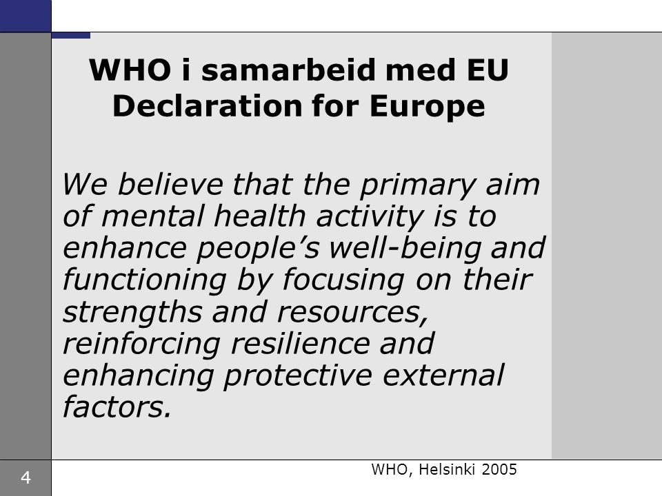 4 WHO i samarbeid med EU Declaration for Europe We believe that the primary aim of mental health activity is to enhance people's well-being and functioning by focusing on their strengths and resources, reinforcing resilience and enhancing protective external factors.