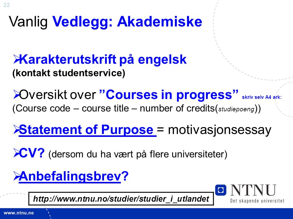 22 http://www.ntnu.no/studier/studier_i_utlandet Vanlig Vedlegg: Akademiske  Karakterutskrift på engelsk (kontakt studentservice)  Oversikt over Courses in progress skriv selv A4 ark: (Course code – course title – number of credits( studiepoeng ))  Statement of Purpose = motivasjonsessay Statement of Purpose  CV.