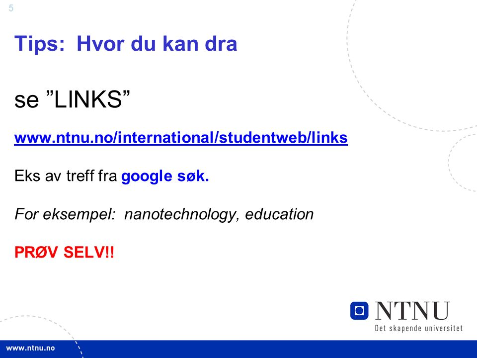 5 Tips: Hvor du kan dra se LINKS www.ntnu.no/international/studentweb/links Eks av treff fra google søk.