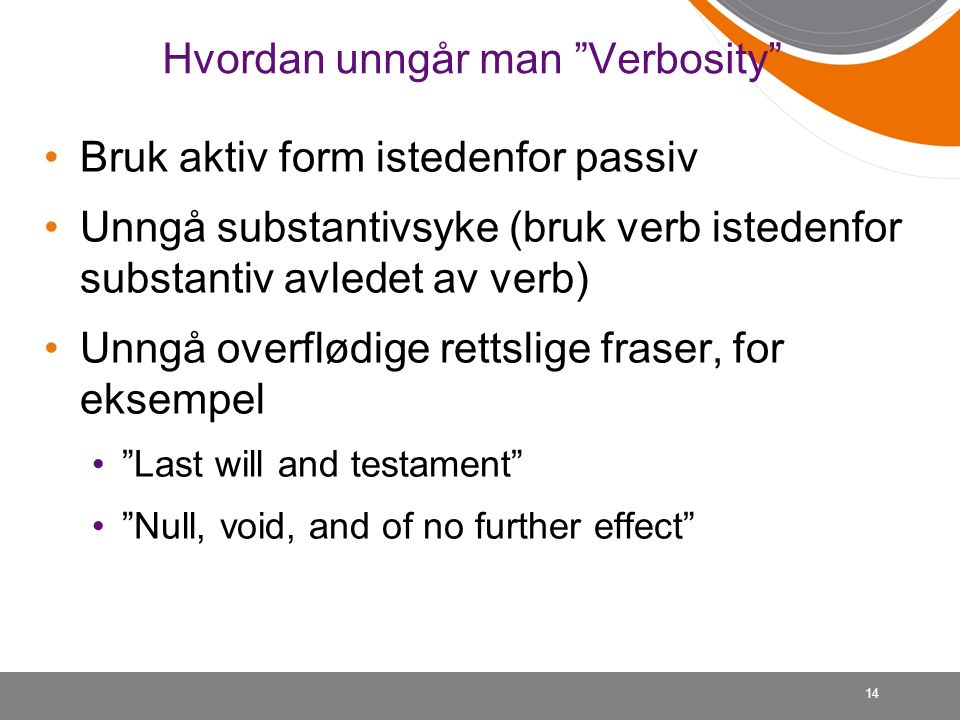 Hvordan unngår man Verbosity Bruk aktiv form istedenfor passiv Unngå substantivsyke (bruk verb istedenfor substantiv avledet av verb) Unngå overflødige rettslige fraser, for eksempel Last will and testament Null, void, and of no further effect 14
