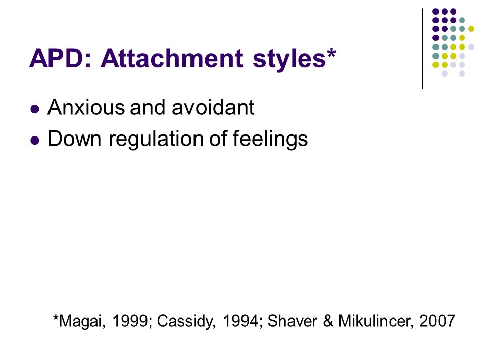APD: Attachment styles* Anxious and avoidant Down regulation of feelings *Magai, 1999; Cassidy, 1994; Shaver & Mikulincer, 2007