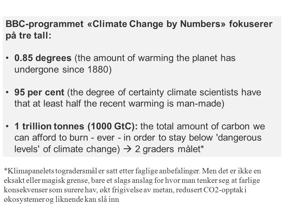 BBC-programmet «Climate Change by Numbers» fokuserer på tre tall: 0.85 degrees (the amount of warming the planet has undergone since 1880) 95 per cent (the degree of certainty climate scientists have that at least half the recent warming is man-made) 1 trillion tonnes (1000 GtC): the total amount of carbon we can afford to burn - ever - in order to stay below dangerous levels of climate change)  2 graders målet* *Klimapanelets togradersmål er satt etter faglige anbefalinger.