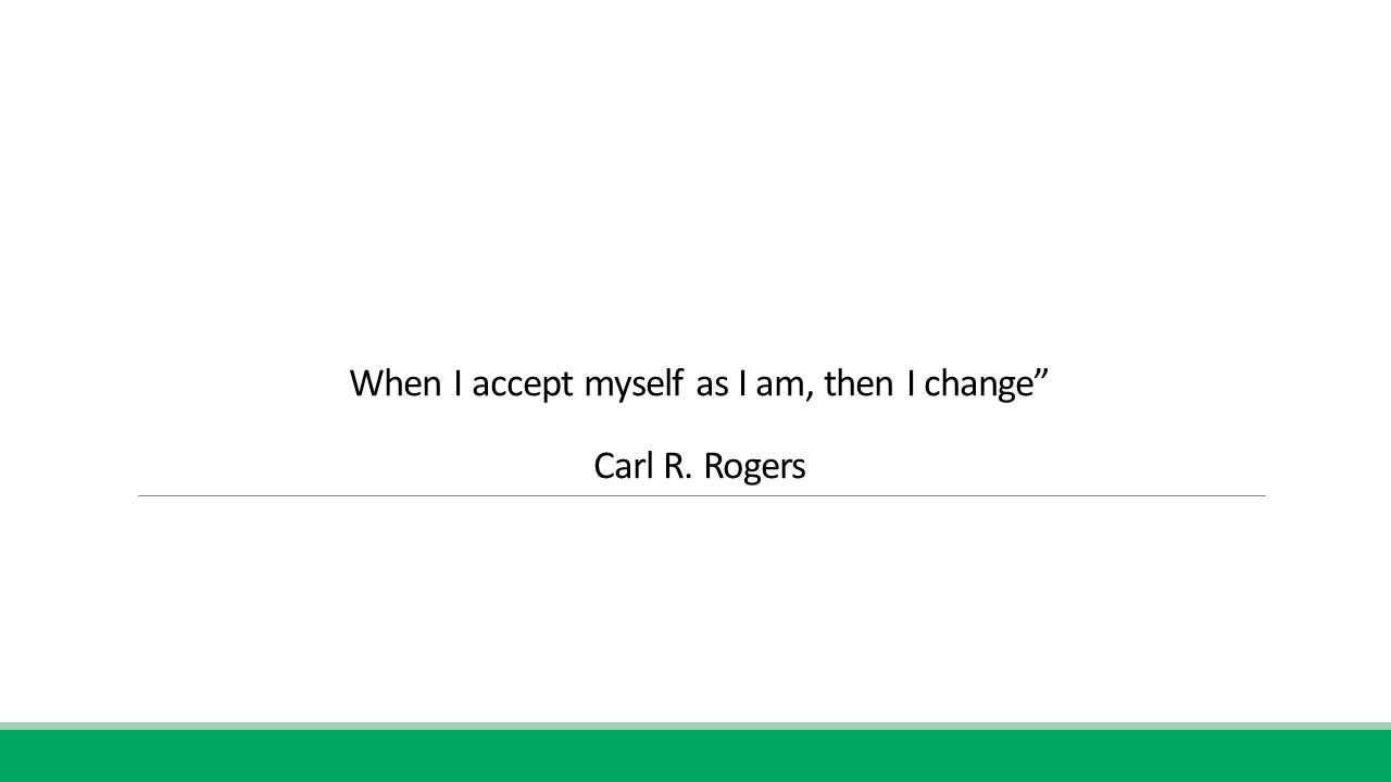 When I accept myself as I am, then I change Carl R. Rogers