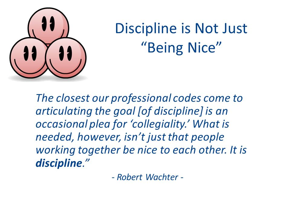 Discipline is Not Just Being Nice The closest our professional codes come to articulating the goal [of discipline] is an occasional plea for 'collegiality.' What is needed, however, isn't just that people working together be nice to each other.