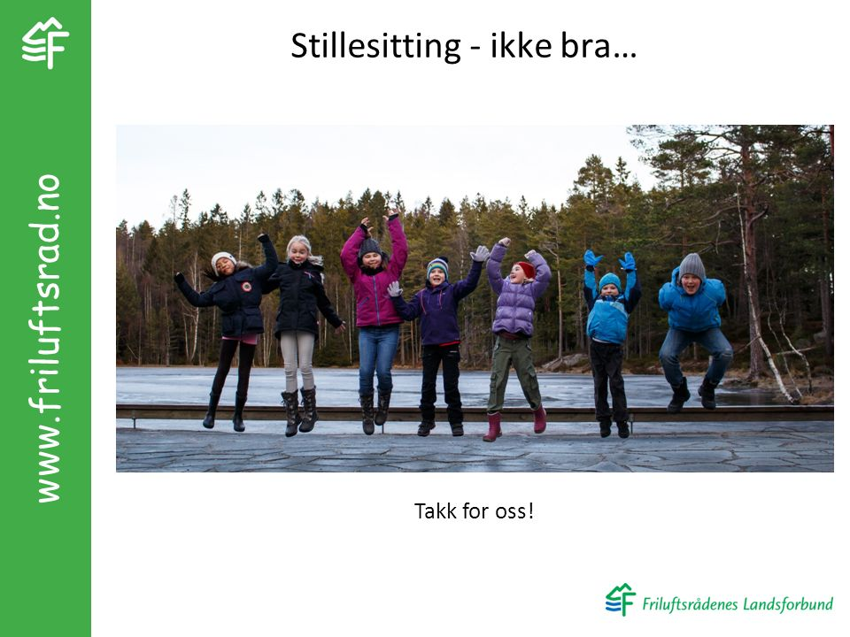 Stillesitting - ikke bra… Takk for oss! www.friluftsrad.no