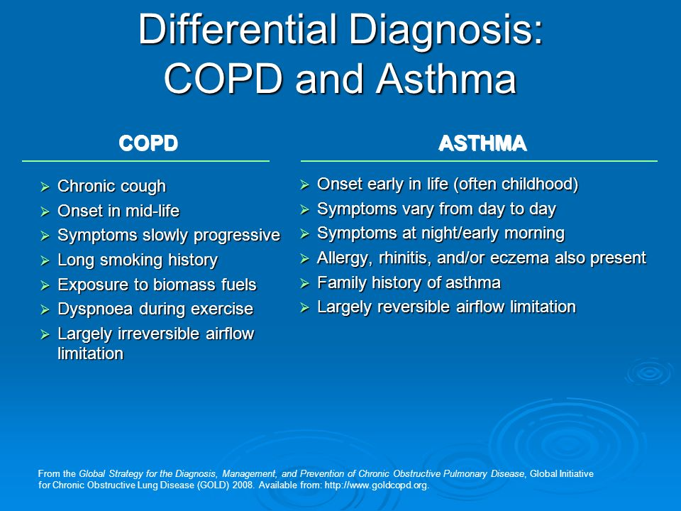 COPD ASTHMA Differential Diagnosis: COPD and Asthma  Chronic cough  Onset in mid-life  Symptoms slowly progressive  Long smoking history  Exposure to biomass fuels  Dyspnoea during exercise  Largely irreversible airflow limitation  Onset early in life (often childhood)  Symptoms vary from day to day  Symptoms at night/early morning  Allergy, rhinitis, and/or eczema also present  Family history of asthma  Largely reversible airflow limitation From the Global Strategy for the Diagnosis, Management, and Prevention of Chronic Obstructive Pulmonary Disease, Global Initiative for Chronic Obstructive Lung Disease (GOLD) 2008.
