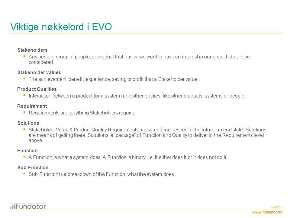 www.fundator.no Viktige nøkkelord i EVO Slide 10 Stakeholders Any person, group of people, or product that has or we want to have an interest in our project should be considered.
