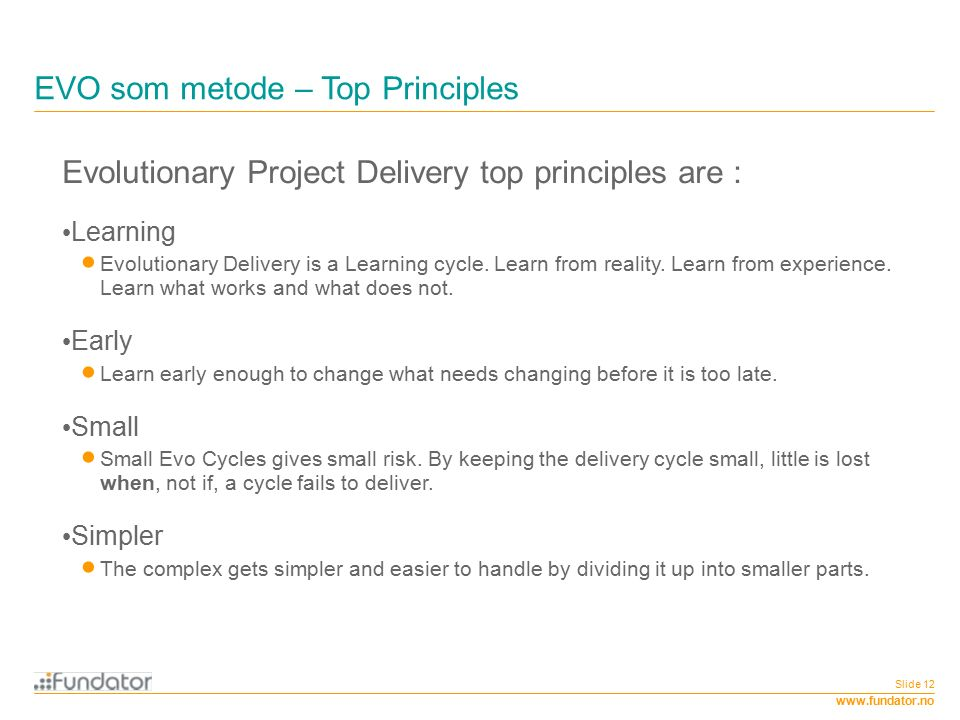 www.fundator.no EVO som metode – Top Principles Slide 12 Evolutionary Project Delivery top principles are : Learning  Evolutionary Delivery is a Learning cycle.