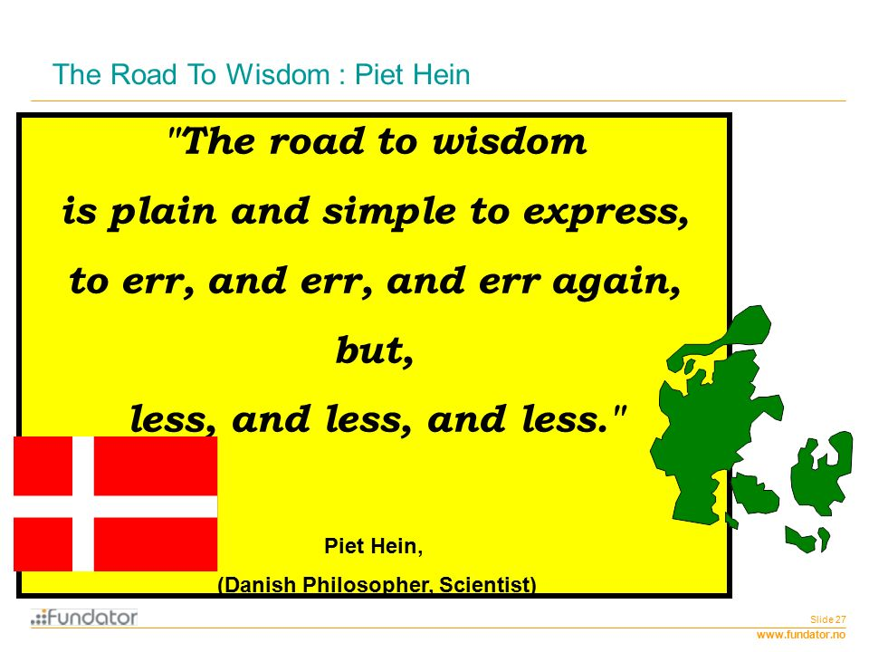 www.fundator.no Slide 27 The Road To Wisdom : Piet Hein The road to wisdom is plain and simple to express, to err, and err, and err again, but, less, and less, and less. Piet Hein, (Danish Philosopher, Scientist)‏