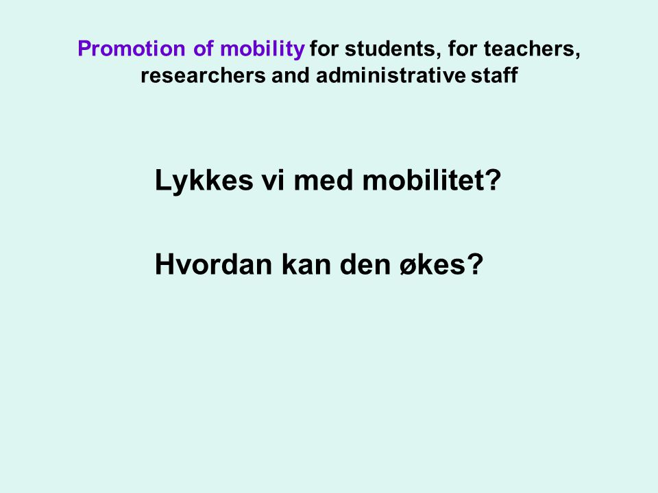 Promotion of mobility for students, for teachers, researchers and administrative staff Lykkes vi med mobilitet.