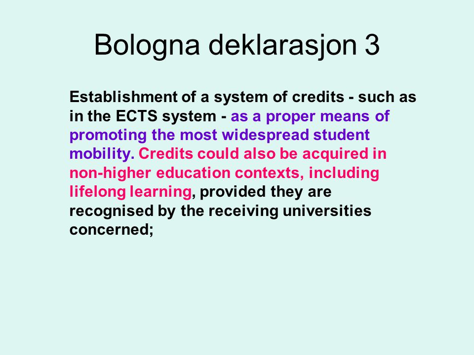 Bologna deklarasjon 3 Establishment of a system of credits - such as in the ECTS system - as a proper means of promoting the most widespread student mobility.