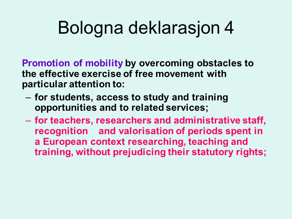 Bologna deklarasjon 4 Promotion of mobility by overcoming obstacles to the effective exercise of free movement with particular attention to: –for students, access to study and training opportunities and to related services; –for teachers, researchers and administrative staff, recognition and valorisation of periods spent in a European context researching, teaching and training, without prejudicing their statutory rights;