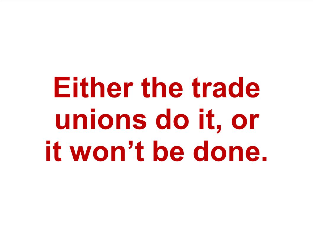 15. mars 2014 Välfärd och framtid Either the trade unions do it, or it won't be done.