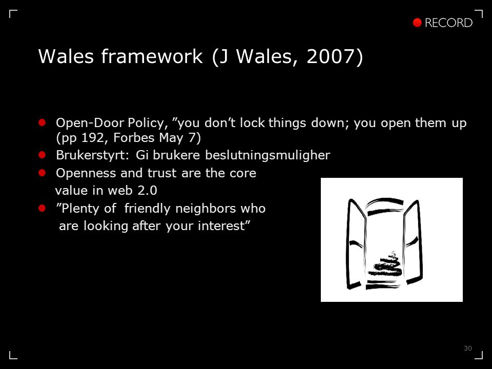 30 Wales framework (J Wales, 2007)  Open-Door Policy, you don't lock things down; you open them up (pp 192, Forbes May 7)  Brukerstyrt: Gi brukere beslutningsmuligher  Openness and trust are the core value in web 2.0  Plenty of friendly neighbors who are looking after your interest