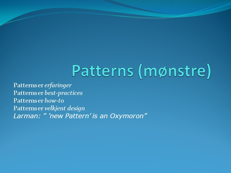 Patterns er erfaringer Patterns er best-practices Patterns er how-to Patterns er velkjent design Larman: 'new Pattern' is an Oxymoron