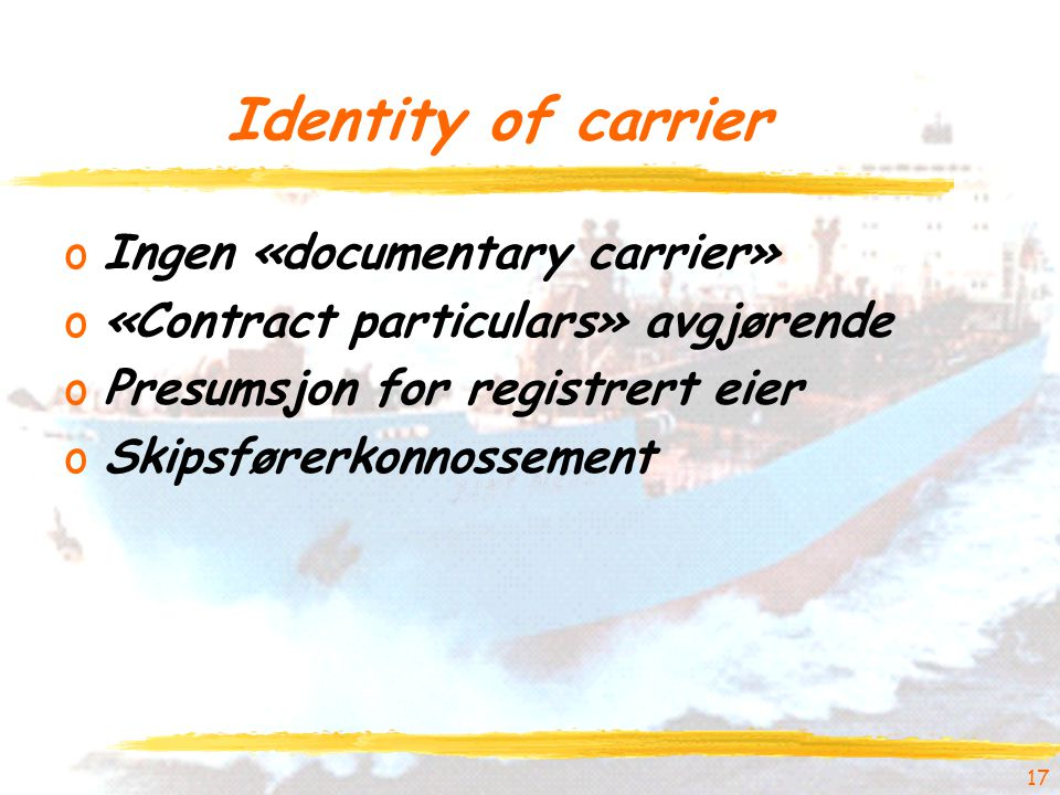 Identity of carrier oIngen «documentary carrier» o«Contract particulars» avgjørende oPresumsjon for registrert eier oSkipsførerkonnossement 17