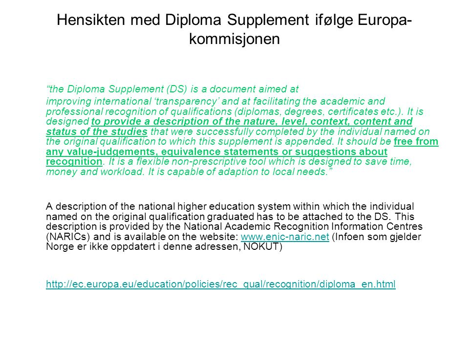 Hensikten med Diploma Supplement ifølge Europa- kommisjonen the Diploma Supplement (DS) is a document aimed at improving international 'transparency' and at facilitating the academic and professional recognition of qualifications (diplomas, degrees, certificates etc.).