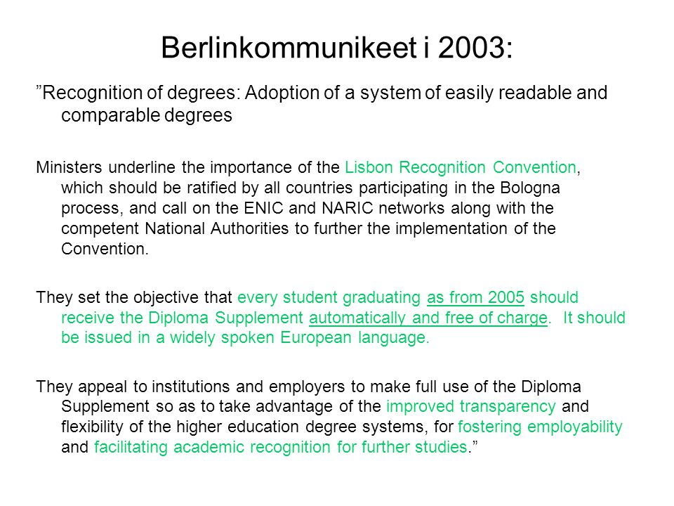 Berlinkommunikeet i 2003: Recognition of degrees: Adoption of a system of easily readable and comparable degrees Ministers underline the importance of the Lisbon Recognition Convention, which should be ratified by all countries participating in the Bologna process, and call on the ENIC and NARIC networks along with the competent National Authorities to further the implementation of the Convention.